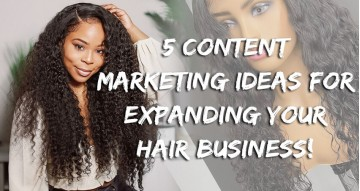 5 Content Marketing Ideas For Expanding Your Hair Business!