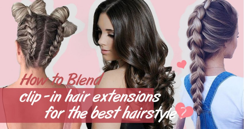 How To Blend Clip In Hair Extensions For Best Hairstyle