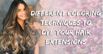 Different Coloring Techniques to Dye Your Hair Extensions