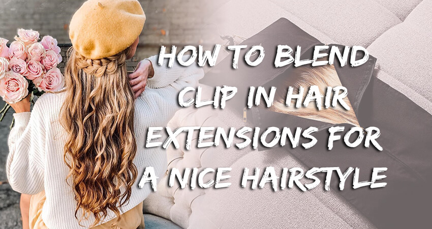 How to Blend Clip In Hair Extensions For A Nice Hairstyle!