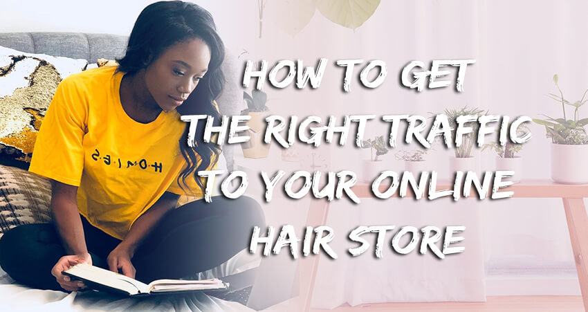 How To Get The Right Traffic To Your Online Hair Store