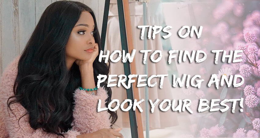 Tips On How To Find The Perfect Wig And Look Your Best!